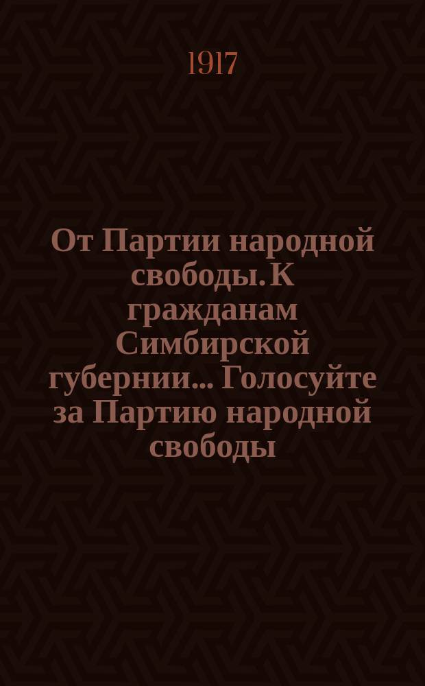 От Партии народной свободы. К гражданам Симбирской губернии... Голосуйте за Партию народной свободы... : листовка