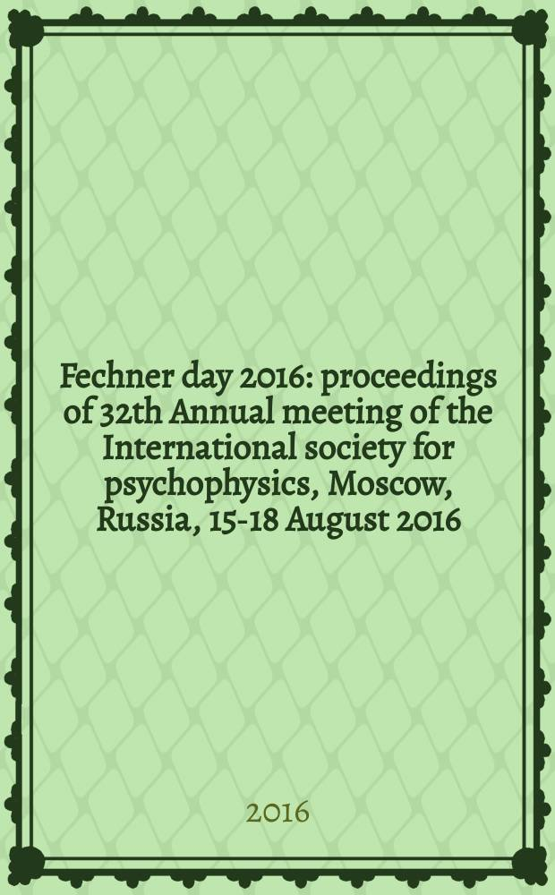 Fechner day 2016 : proceedings of 32th Annual meeting of the International society for psychophysics, Moscow, Russia, 15-18 August 2016 = Фехнер день 2016