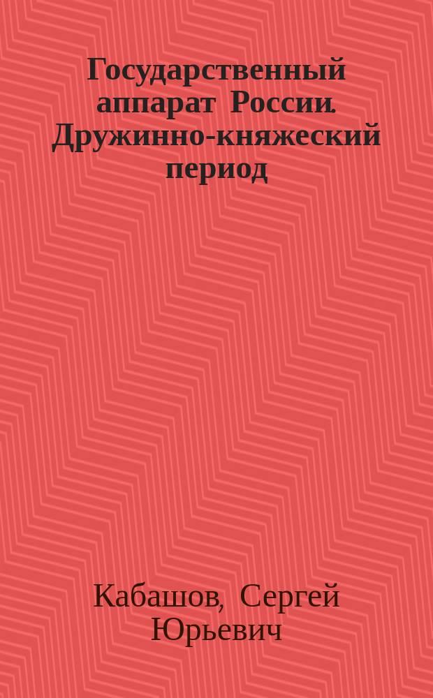 Государственный аппарат России. Дружинно-княжеский период : монография