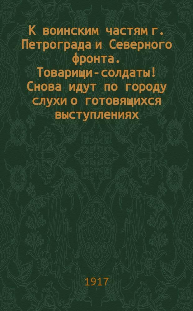 К воинским частям г. Петрограда и Северного фронта. Товарищи-солдаты! Снова идут по городу слухи о готовящихся выступлениях... : листовка