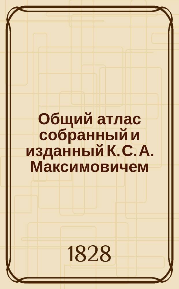 Общий атлас собранный и изданный К. С. А. Максимовичем : Г. Д. н. п