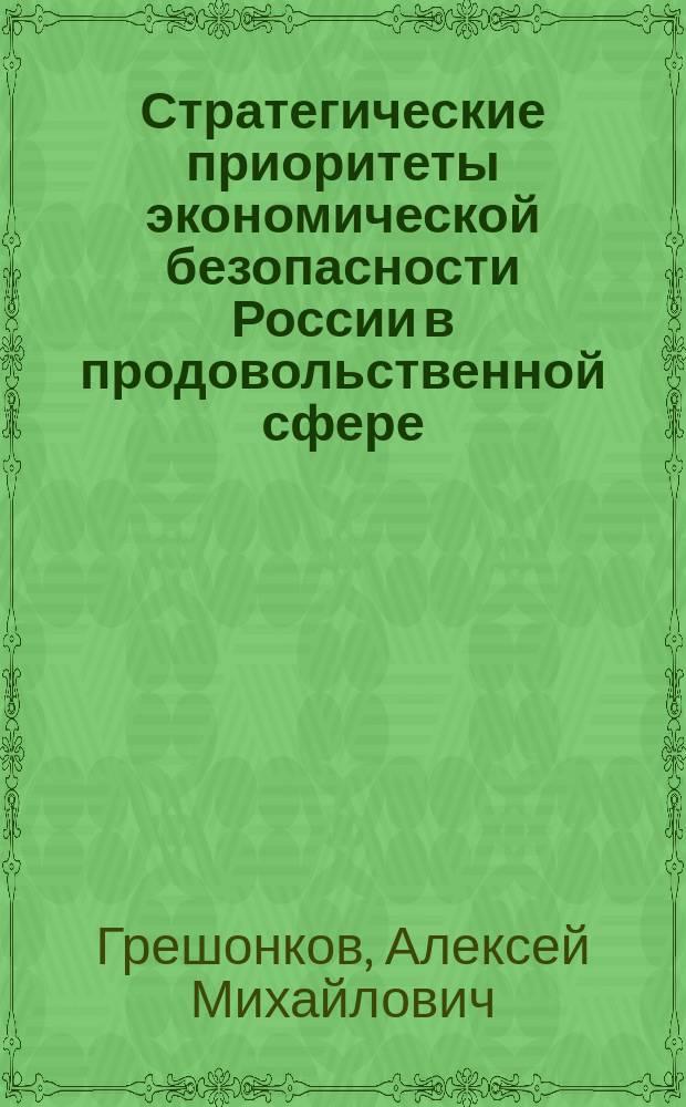 Стратегические приоритеты экономической безопасности России в продовольственной сфере : монография