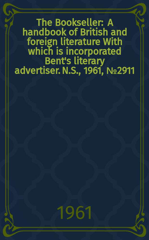 The Bookseller : A handbook of British and foreign literature With which is incorporated Bent's literary advertiser. N.S., 1961, № 2911
