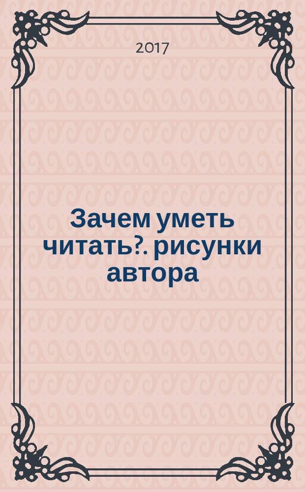 Зачем уметь читать?. рисунки автора] : для младшего школьного возраста