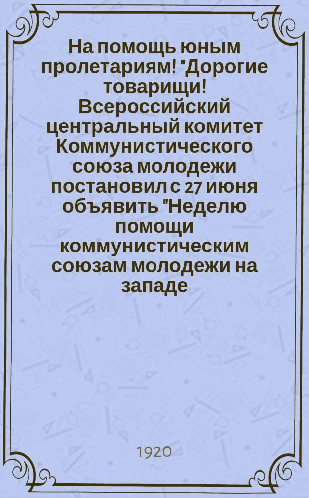 """На помощь юным пролетариям! """"Дорогие товарищи! Всероссийский центральный комитет Коммунистического союза молодежи постановил с 27 июня объявить """"Неделю помощи коммунистическим союзам молодежи на западе..."""" : листовка"""