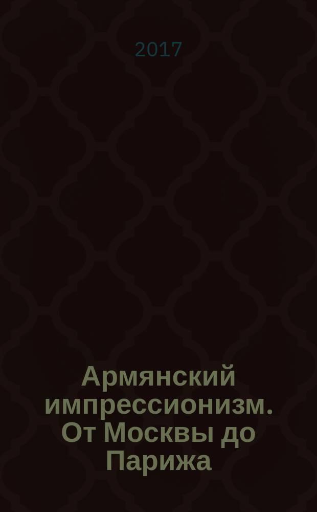 Армянский импрессионизм. От Москвы до Парижа : каталог выставки, 25 марта - 4 июня 2017