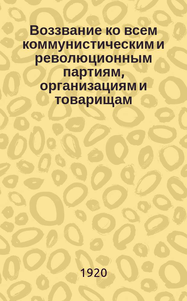Воззвание ко всем коммунистическим и революционным партиям, организациям и товарищам : об оказании материальной помощи изданиям КИМа : листовка