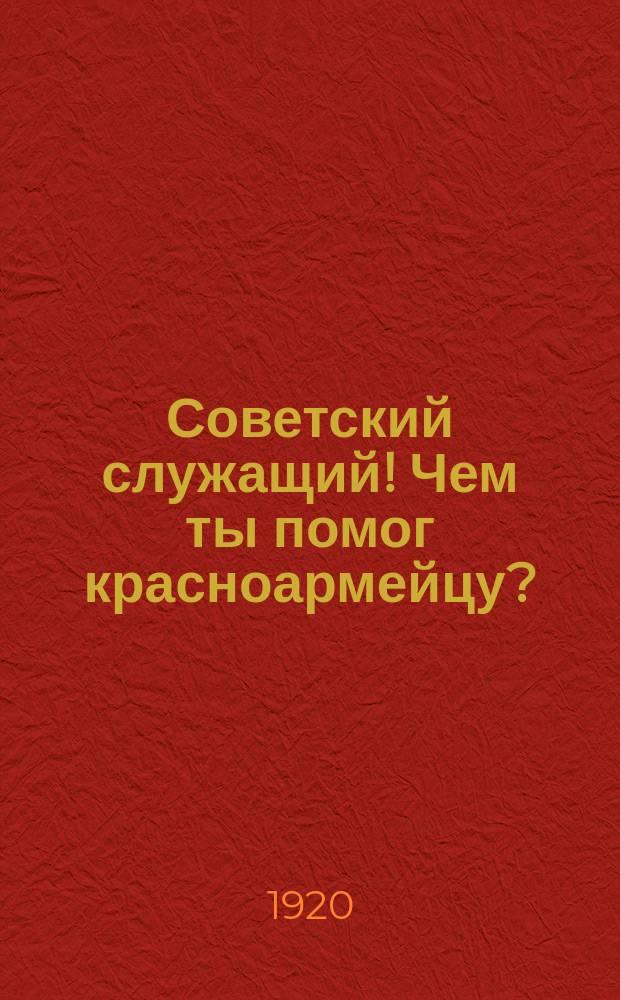 Советский служащий! Чем ты помог красноармейцу? : листовка