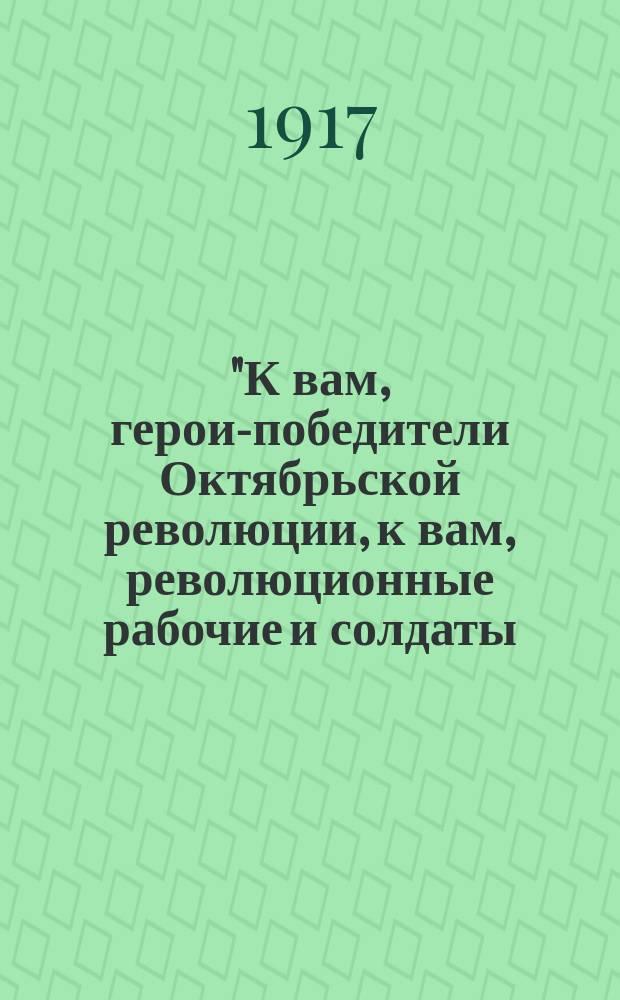 """""""К вам, герои-победители Октябрьской революции, к вам, революционные рабочие и солдаты, обращаемся мы..."""" : листовка"""