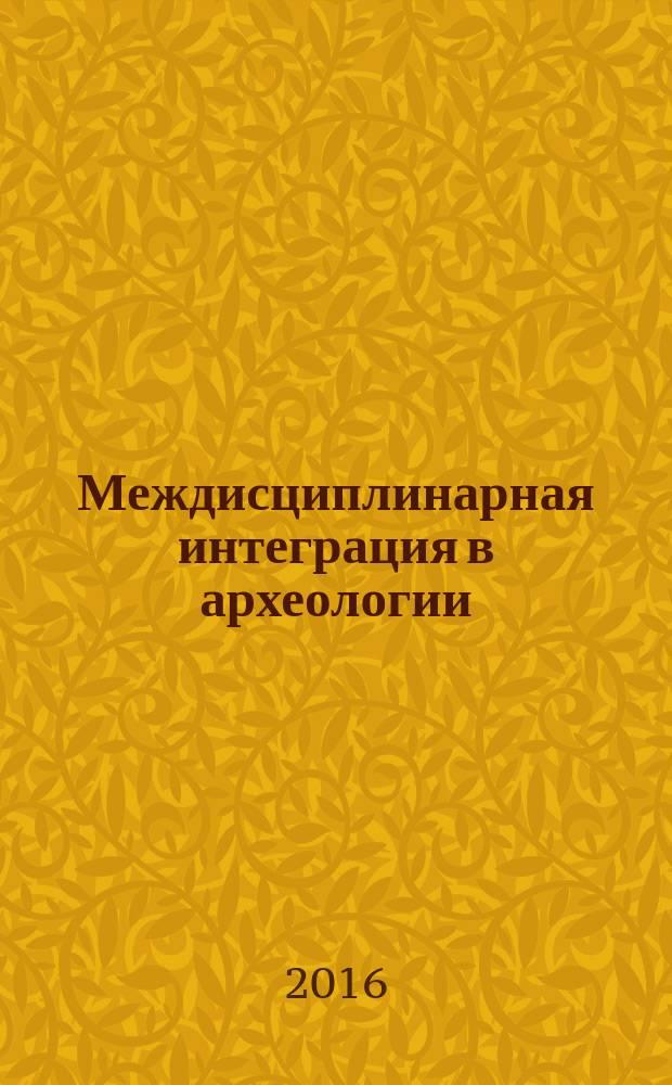 Междисциплинарная интеграция в археологии : (по материалам лекций для аспирантов и молодых ученых) : сборник