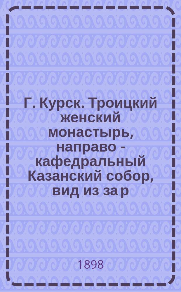 Г. Курск. Троицкий женский монастырь, направо - кафедральный Казанский собор, вид из за р. Тускори : фотография