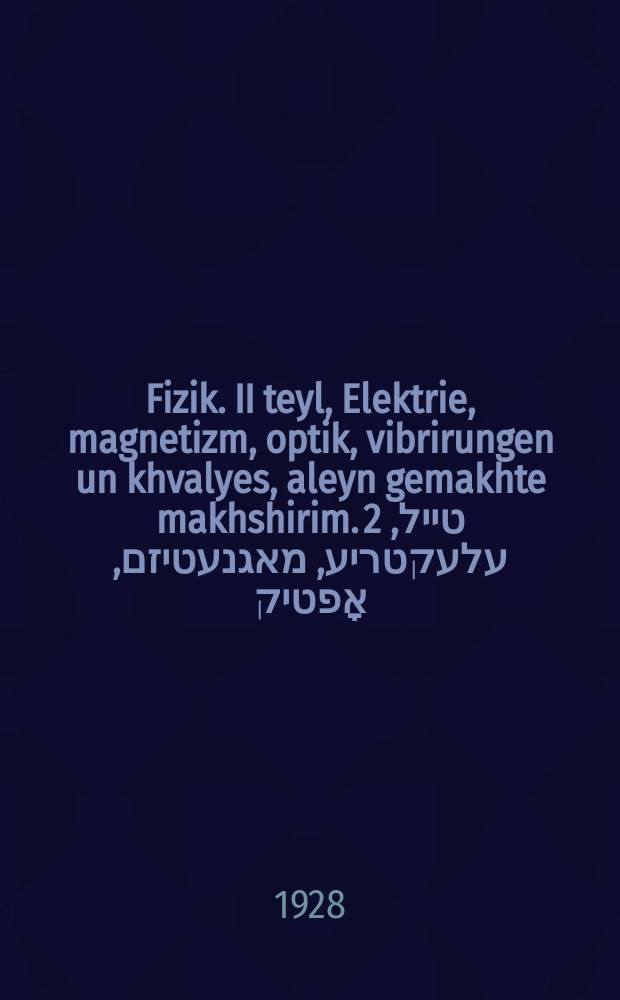 Fizik. II teyl, Elektrie, magnetizm, optik, vibrirungen un khvalyes, aleyn gemakhte makhshirim. 2 טייל, עלעקטריע, מאגנעטיזם, אָפטיק, וויברירונגען און כוואליעס, אליין געמאכטע מאכשירים = Физика. II часть, Электричество, магнетизм, оптика, колебания и волны, самостоятельно сделаннные пособия
