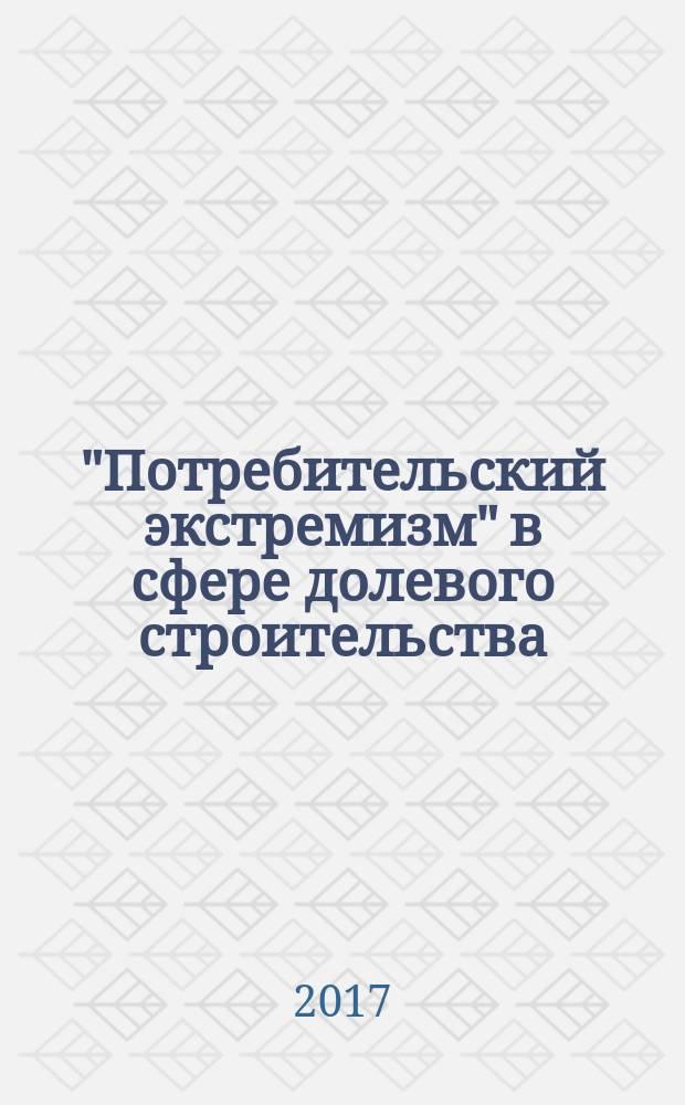 """""""Потребительский экстремизм"""" в сфере долевого строительства : практическое пособие для застройщиков"""