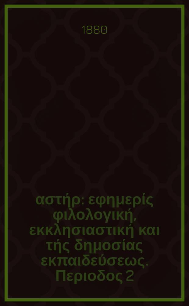 Ανατολικός αστήρ : εφημερίς φιλολογική, εκκλησιαστική και τής δημοσίας εκπαιδεύσεως. Περιοδος 2, ετος 19 1879/1880, № 121