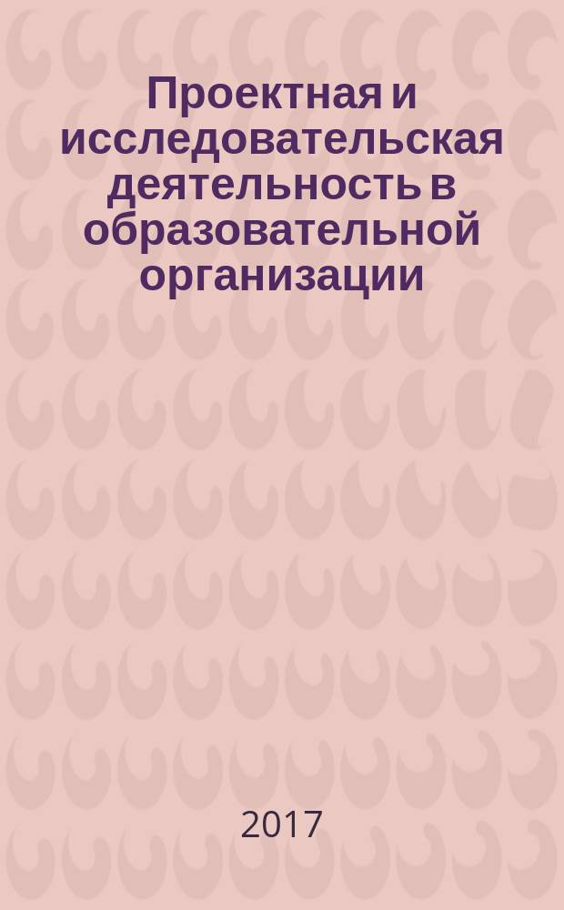 Проектная и исследовательская деятельность в образовательной организации : сборник материалов Школьной конференции проектных и исследовательских работ обучающихся, январь 2017 г