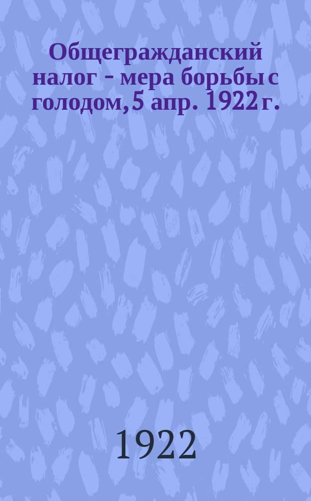 Общегражданский налог - мера борьбы с голодом, 5 апр. 1922 г. : листовка