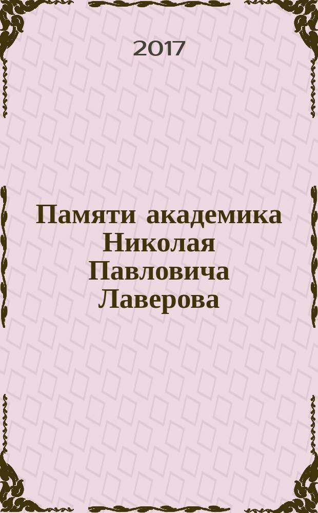 Памяти академика Николая Павловича Лаверова (1930 - 2016) : научное электронное издание
