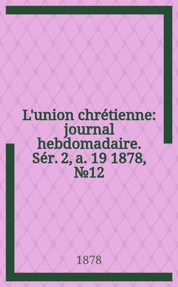 L'union chrétienne : journal hebdomadaire. Sér. 2, a. 19 1878, № 12