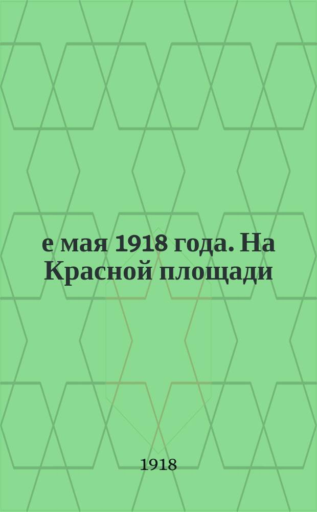 1-е мая 1918 года. На Красной площади : Москва : открытое письмо