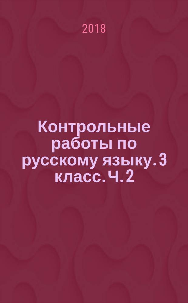 Контрольные работы по русскому языку. 3 класс. Ч. 2 : ко всем действующим учебникам : в 2 частях