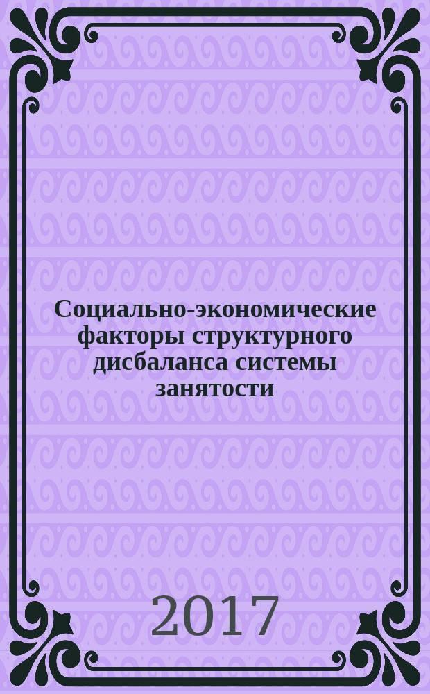 Социально-экономические факторы структурного дисбаланса системы занятости: региональный аспект : монография