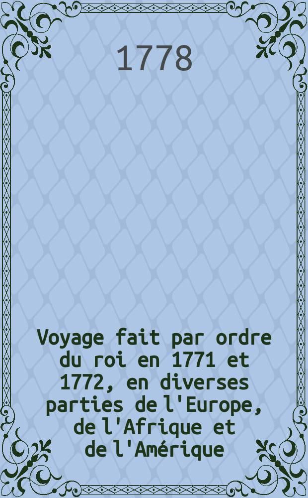 Voyage fait par ordre du roi en 1771 et 1772, en diverses parties de l'Europe, de l'Afrique et de l'Amérique; pour vérifier l'utilité de plusieurs méthodes & instrumens, servant à déterminer la latitude & la longitude, tant du vaisseau que des côtes, isles & écueils qu'on reconnoît: suivi de recherches pour rectifier les cartes hydrographiques. T. 2