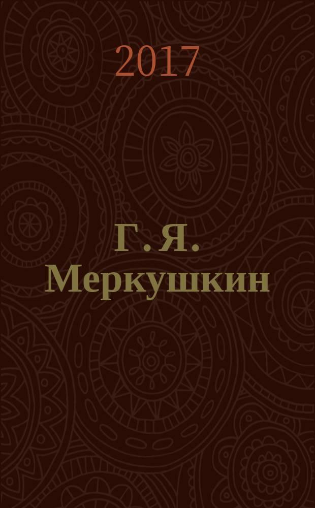 Г. Я. Меркушкин: жизнь в служении делу, признании и опале