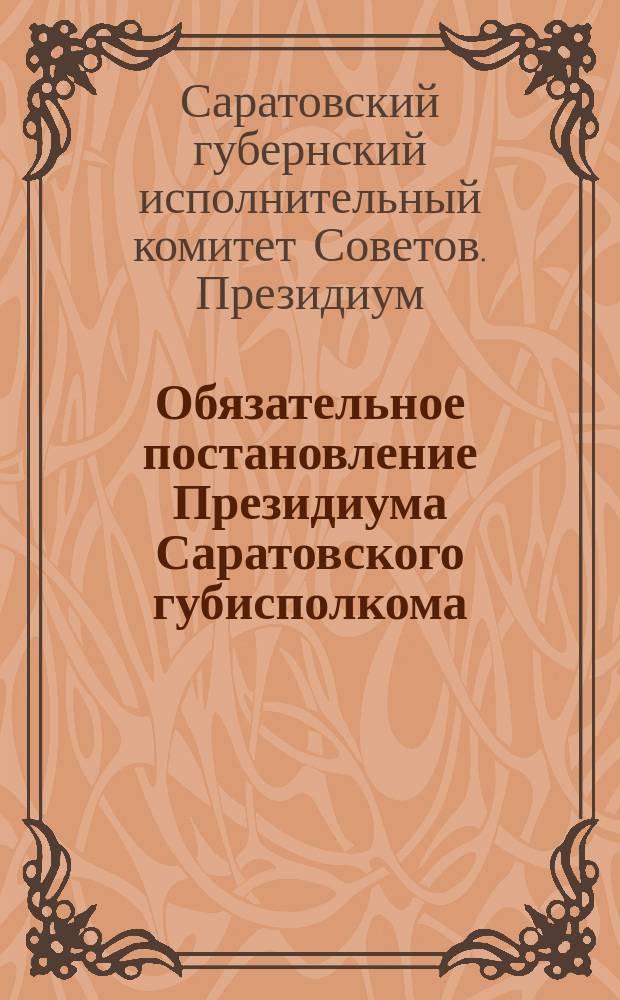 Обязательное постановление Президиума Саратовского губисполкома : о соблюдении чистоты и порядка в городе : листовка