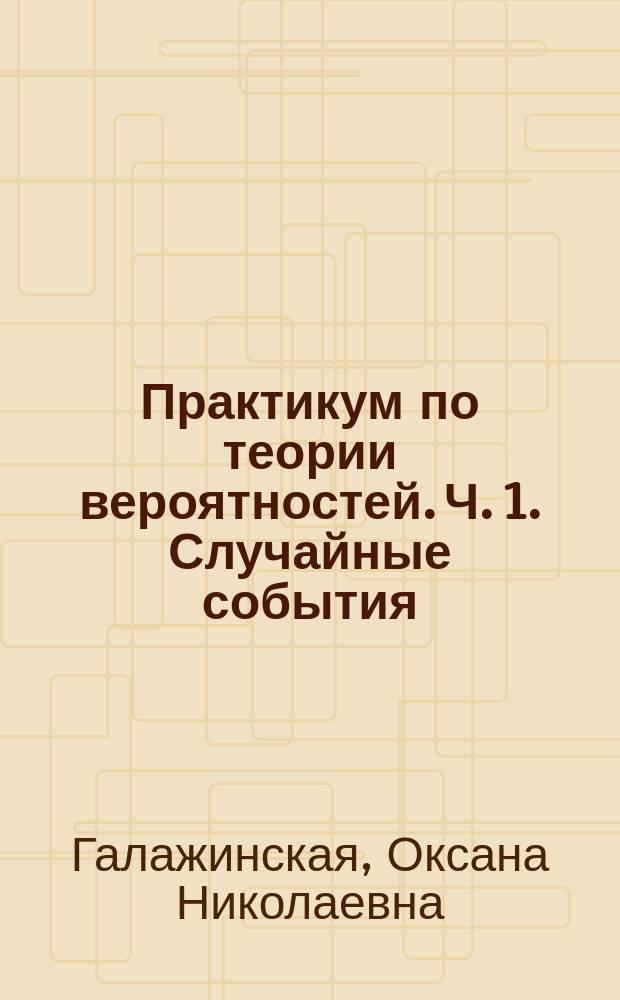 Практикум по теории вероятностей. Ч. 1. Случайные события : учебное пособие
