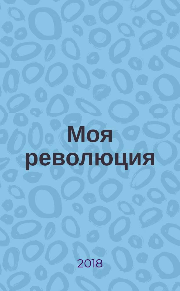 Моя революция : события 1917 года глазами русского офицера, художника, студентки, писателя, историка, сельской учительницы, служащего параходства, революционера : сборник