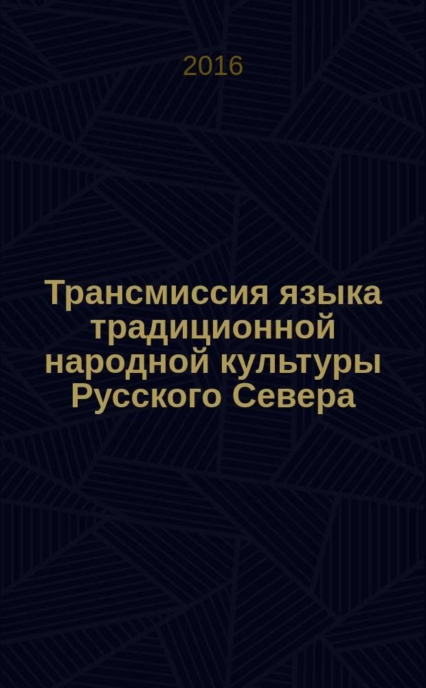 Трансмиссия языка традиционной народной культуры Русского Cевера : монография