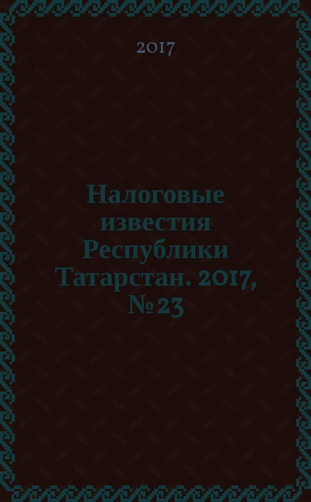Налоговые известия Республики Татарстан. 2017, № 23