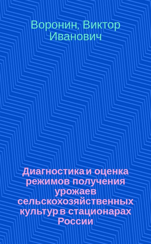 Диагностика и оценка режимов получения урожаев сельскохозяйственных культур в стационарах России : монография