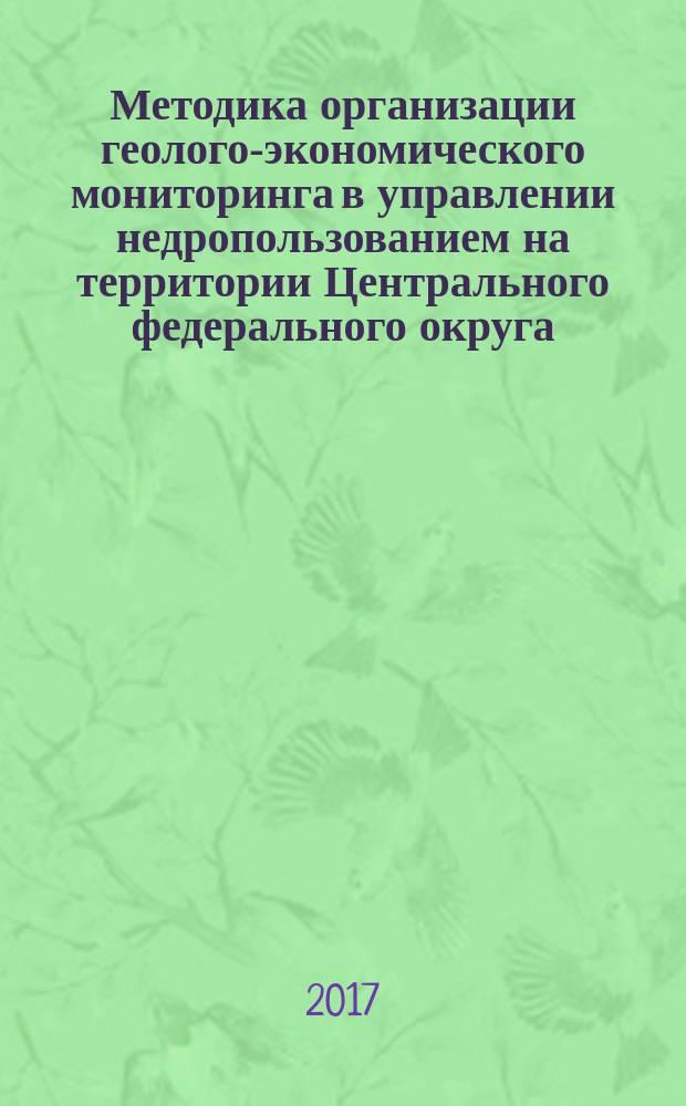 Методика организации геолого-экономического мониторинга в управлении недропользованием на территории Центрального федерального округа : монография