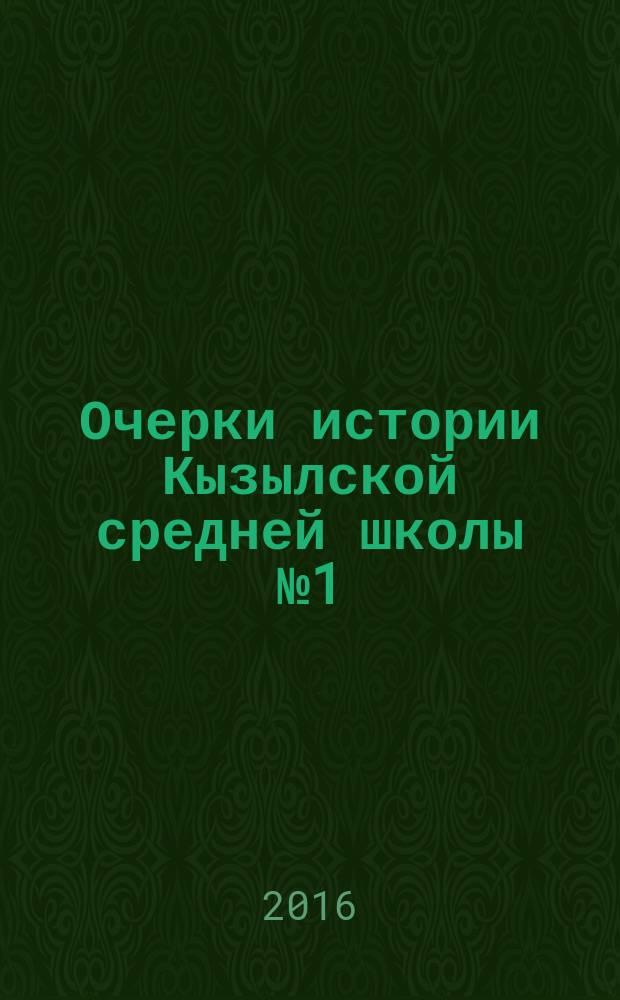 Очерки истории Кызылской средней школы № 1 (1916-2016)