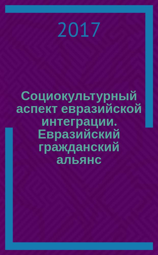 Социокультурный аспект евразийской интеграции. Евразийский гражданский альянс : сборник научных статей
