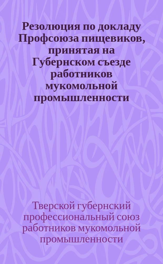 Резолюция по докладу Профсоюза пищевиков, принятая на Губернском съезде работников мукомольной промышленности : листовка