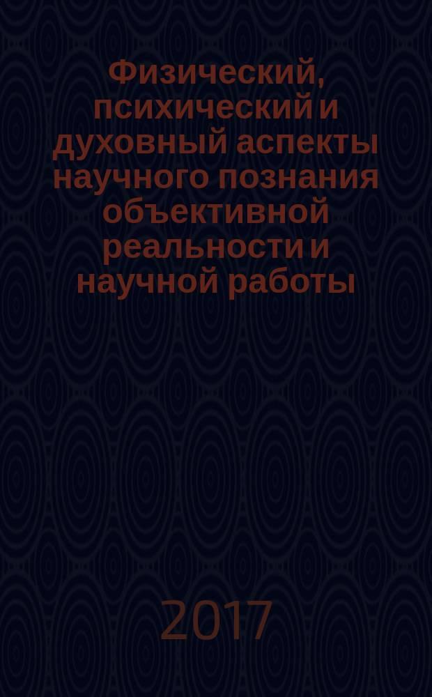 Физический, психический и духовный аспекты научного познания объективной реальности и научной работы : монография