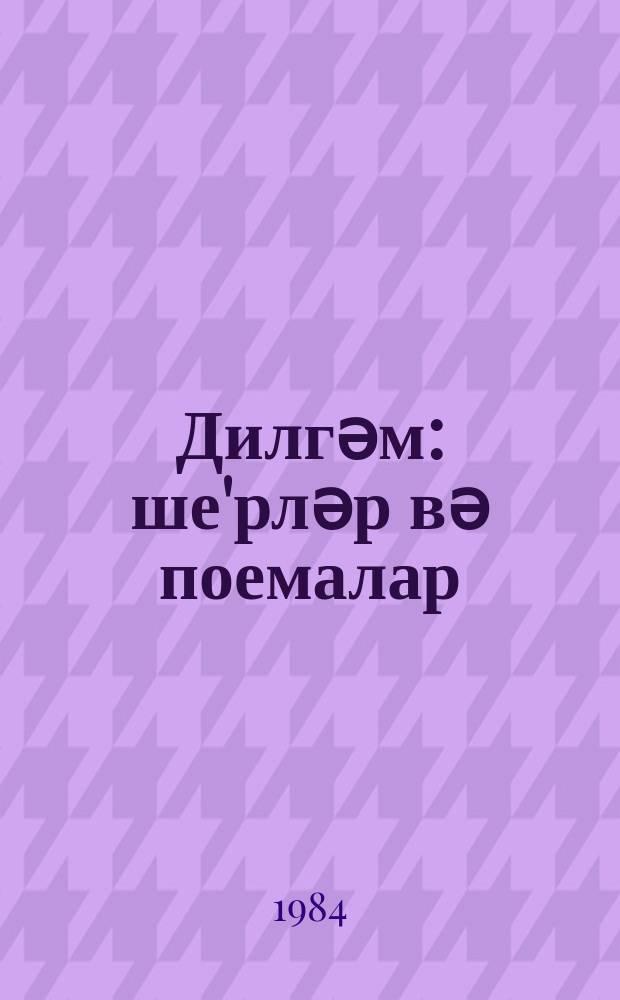 Дилгәм : ше'рләр вә поемалар = Дилгам