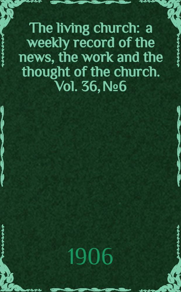 The living church : a weekly record of the news, the work and the thought of the church. Vol. 36, № 6