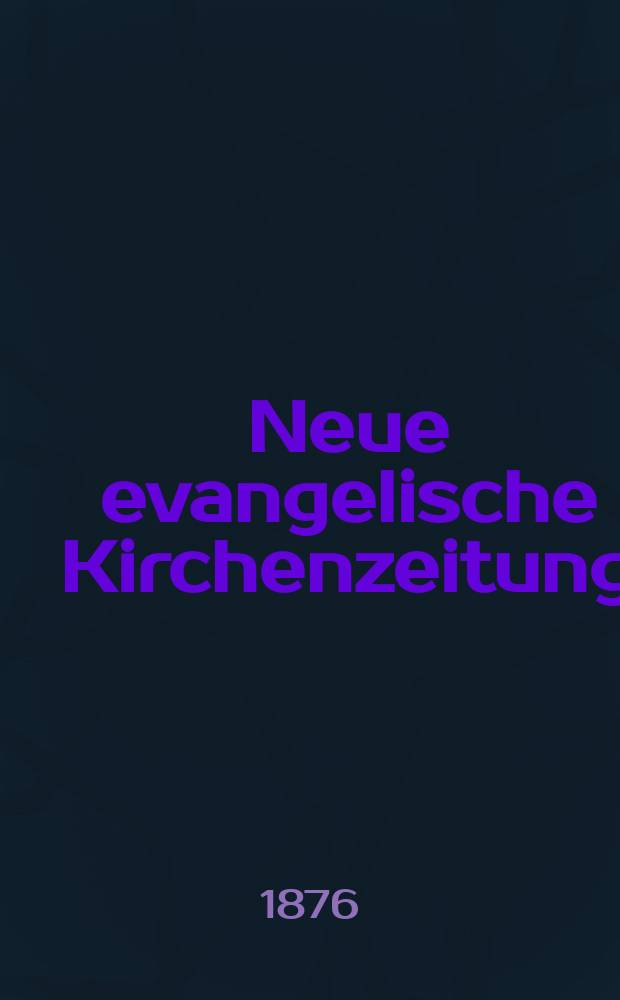Neue evangelische Kirchenzeitung : auf Veranstaltung des deutschen Zweiges des Evangelischen Bundes. Jg. 18 1876, указ.
